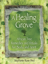A Healing Grove African Tree Remedies and Rituals for the Body and Spirit by Stephanie Rose Bird eBook